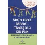 Viata trece repede. Traieste-o din plin - Zece adevaruri simple pentru o viata extraordinara -Loretta LaRoche