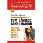 Cum gandesc consumatorii. Aspecte esentiale pentru studiile de piata -Gerald Zaltman